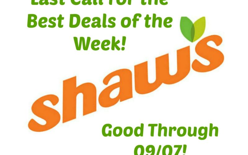 Last Call for the Best Deals of the Week at Shaw's ~ Good Through 09/07!