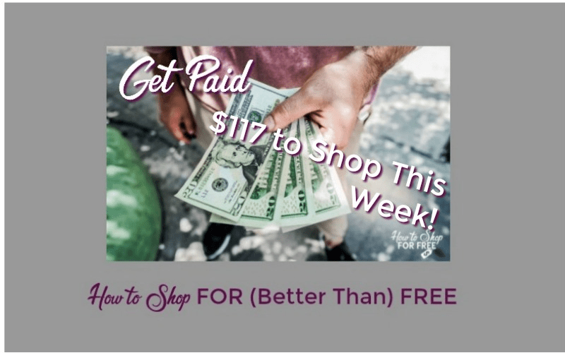 Get Paid OVER $117 to Shop this Week ~ 33 Money Making Deals!