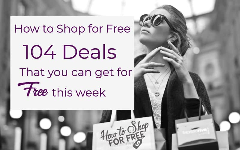 How to Shop for FREE ~ 104 Deals That You Can Get for FREE This Week!